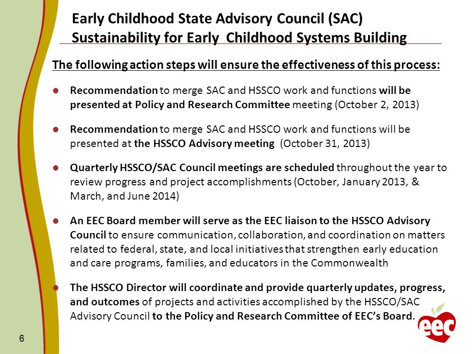 The following action steps will ensure the effectiveness of this process: Recommendation to merge SAC and HSSCO work and functions will be presented at Policy and Research Committee meeting (October 2, 2013) Recommendation to merge SAC and HSSCO work and functions will be presented at the HSSCO Advisory meeting (October 31, 2013) Quarterly HSSCO/SAC Council meetings are scheduled throughout the year to review progress and project accomplishments (October, January 2013, & March, and June 2014) An EEC Board member will serve as the EEC liaison to the HSSCO Advisory Council to ensure communication, collaboration, and coordination on matters related to federal, state, and local initiatives that strengthen early education and care programs, families, and educators in the Commonwealth The HSSCO Director will coordinate and provide quarterly updates, progress, and outcomes of projects and activities accomplished by the HSSCO/SAC Advisory Council to the Policy and Research Committee of EEC's Board.