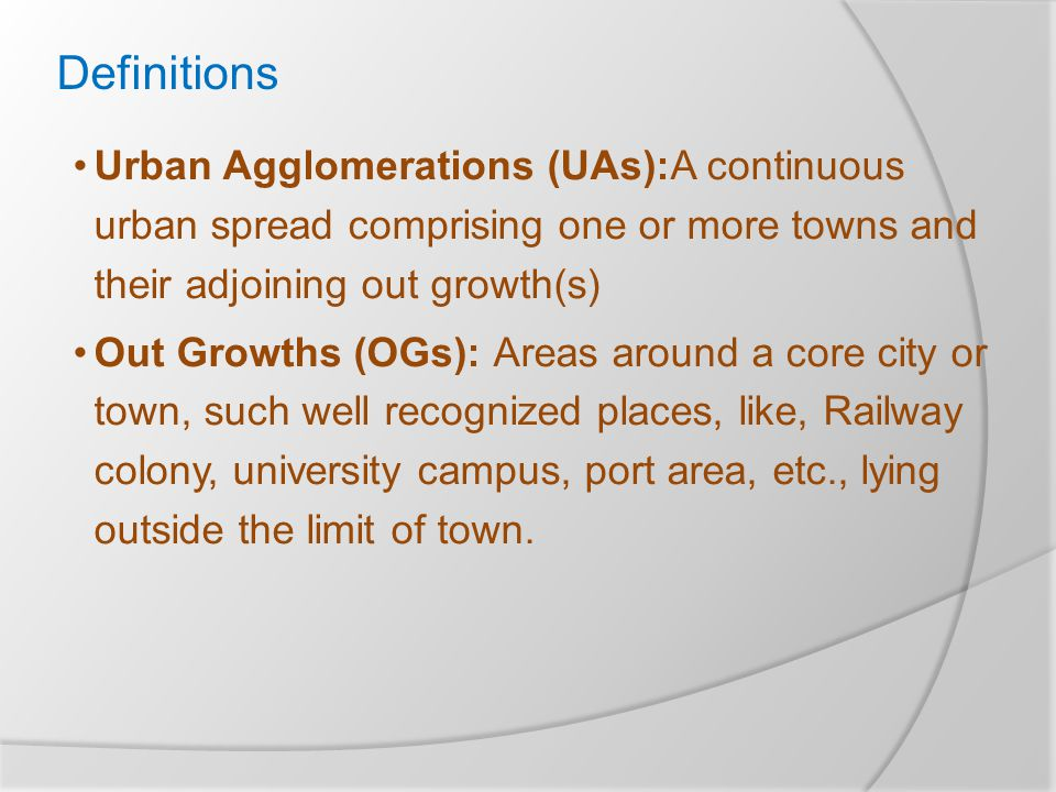 Definitions Urban Agglomerations (UAs):A continuous urban spread comprising one or more towns and their adjoining out growth(s) Out Growths (OGs): Areas around a core city or town, such well recognized places, like, Railway colony, university campus, port area, etc., lying outside the limit of town.