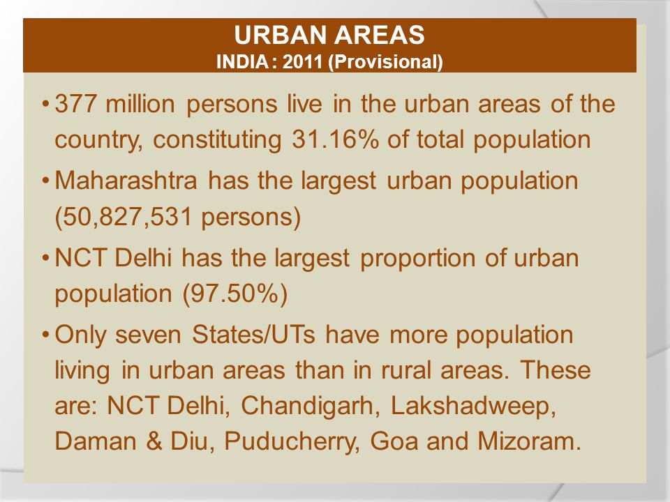 377 million persons live in the urban areas of the country, constituting 31.16% of total population Maharashtra has the largest urban population (50,827,531 persons) NCT Delhi has the largest proportion of urban population (97.50%) Only seven States/UTs have more population living in urban areas than in rural areas.