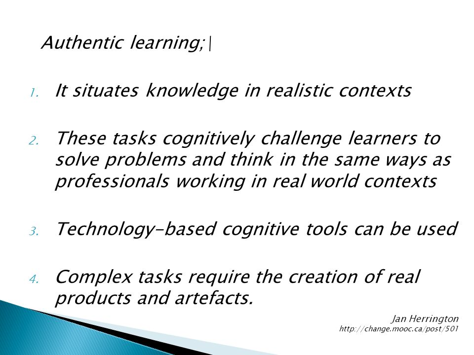 Authentic learning;\ 1. It situates knowledge in realistic contexts 2.