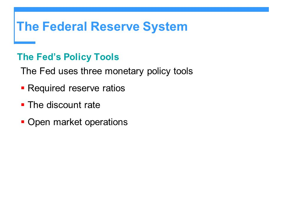 The Federal Reserve System The Fed's Policy Tools The Fed uses three monetary policy tools  Required reserve ratios  The discount rate  Open market operations
