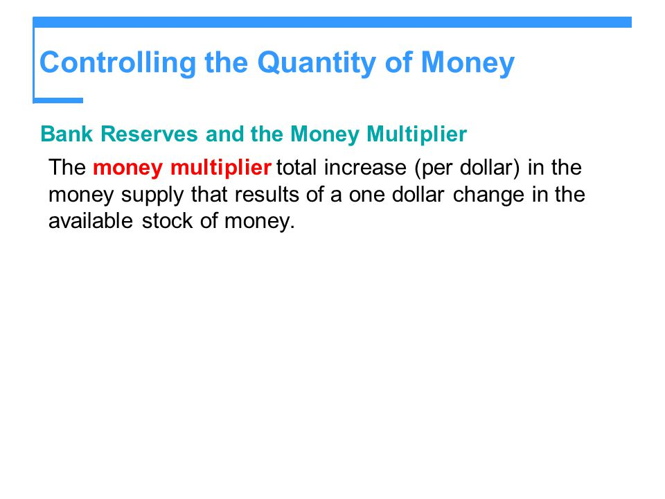 Controlling the Quantity of Money Bank Reserves and the Money Multiplier The money multiplier total increase (per dollar) in the money supply that results of a one dollar change in the available stock of money.