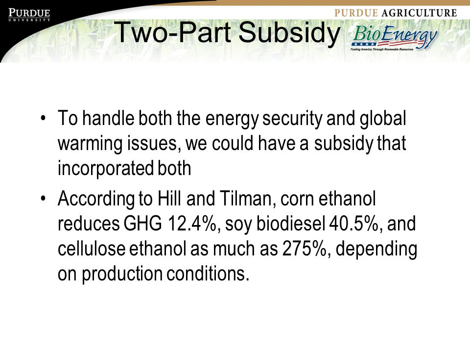 Two-Part Subsidy To handle both the energy security and global warming issues, we could have a subsidy that incorporated both According to Hill and Tilman, corn ethanol reduces GHG 12.4%, soy biodiesel 40.5%, and cellulose ethanol as much as 275%, depending on production conditions.