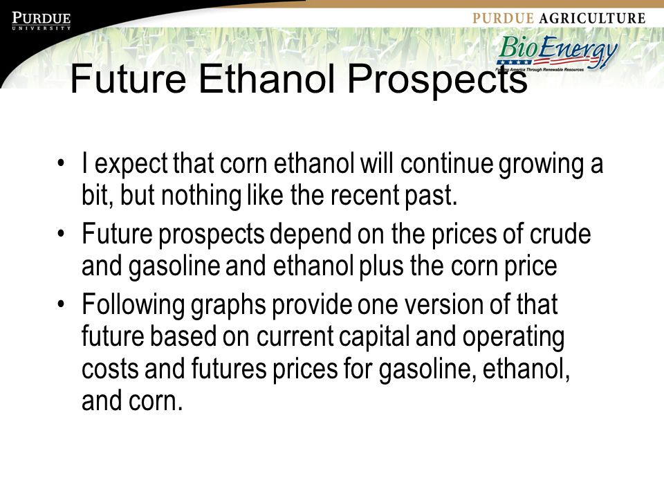 Future Ethanol Prospects I expect that corn ethanol will continue growing a bit, but nothing like the recent past.