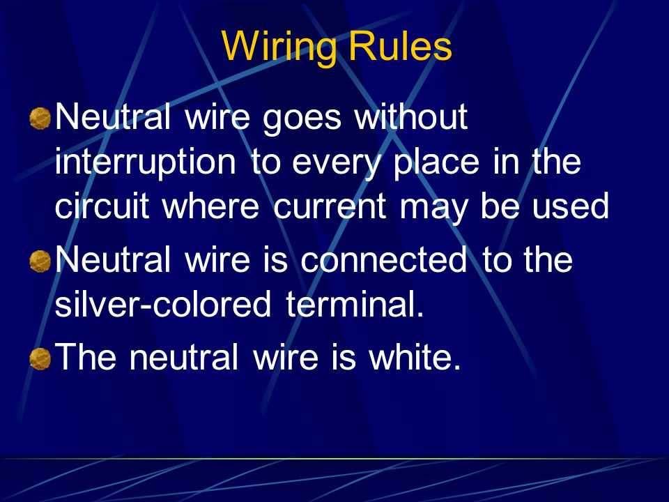 Wiring Rules Neutral wire goes without interruption to every place in the circuit where current may be used Neutral wire is connected to the silver-colored terminal.