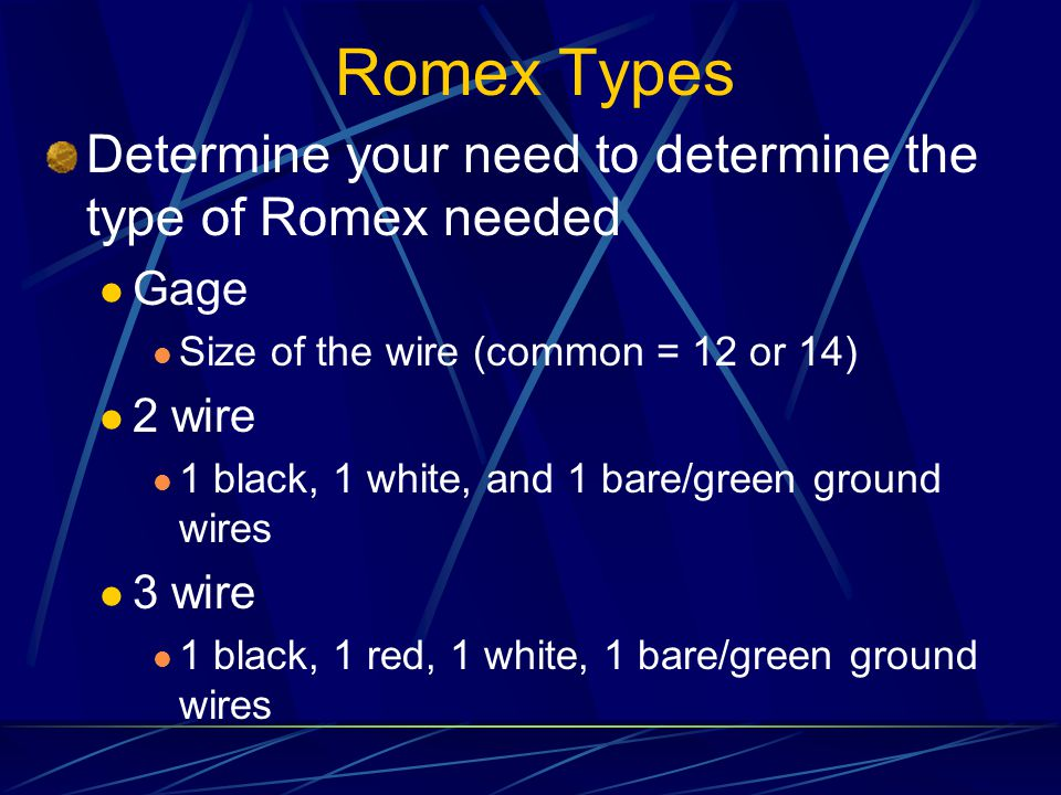 Romex Types Determine your need to determine the type of Romex needed Gage Size of the wire (common = 12 or 14) 2 wire 1 black, 1 white, and 1 bare/green ground wires 3 wire 1 black, 1 red, 1 white, 1 bare/green ground wires