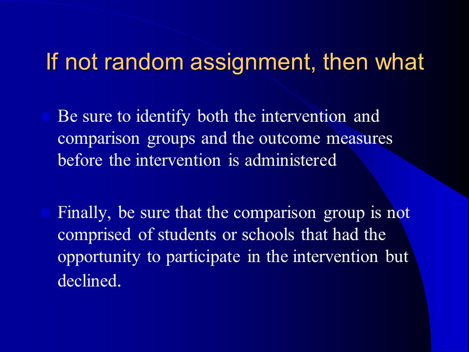 If not random assignment, then what Be sure to identify both the intervention and comparison groups and the outcome measures before the intervention is administered Finally, be sure that the comparison group is not comprised of students or schools that had the opportunity to participate in the intervention but declined.