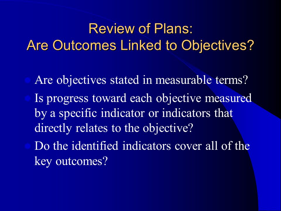 Review of Plans: Are Outcomes Linked to Objectives.