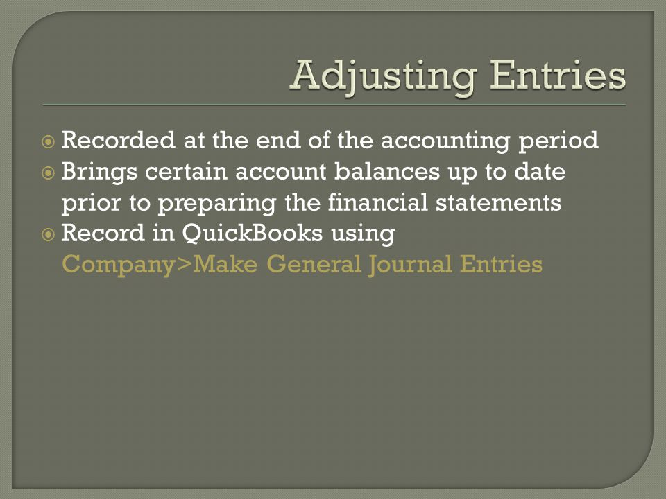  Recorded at the end of the accounting period  Brings certain account balances up to date prior to preparing the financial statements  Record in QuickBooks using Company>Make General Journal Entries