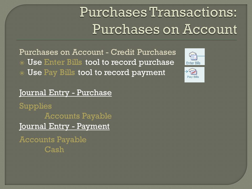 Purchases on Account - Credit Purchases  Use Enter Bills tool to record purchase  Use Pay Bills tool to record payment Journal Entry - Purchase Supplies Accounts Payable Journal Entry - Payment Accounts Payable Cash