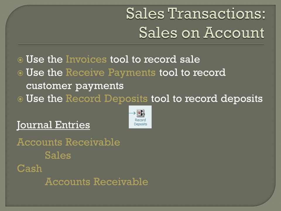  Use the Invoices tool to record sale  Use the Receive Payments tool to record customer payments  Use the Record Deposits tool to record deposits Journal Entries Accounts Receivable Sales Cash Accounts Receivable