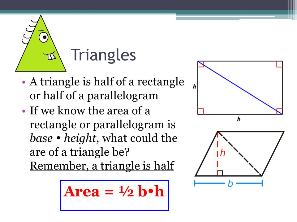 Triangles A triangle is half of a rectangle or half of a parallelogram If we know the area of a rectangle or parallelogram is base  height, what could the are of a triangle be.