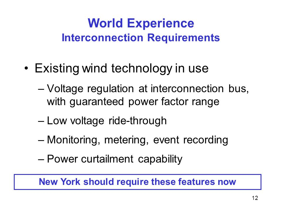 12 World Experience Interconnection Requirements Existing wind technology in use –Voltage regulation at interconnection bus, with guaranteed power factor range –Low voltage ride-through –Monitoring, metering, event recording –Power curtailment capability New York should require these features now