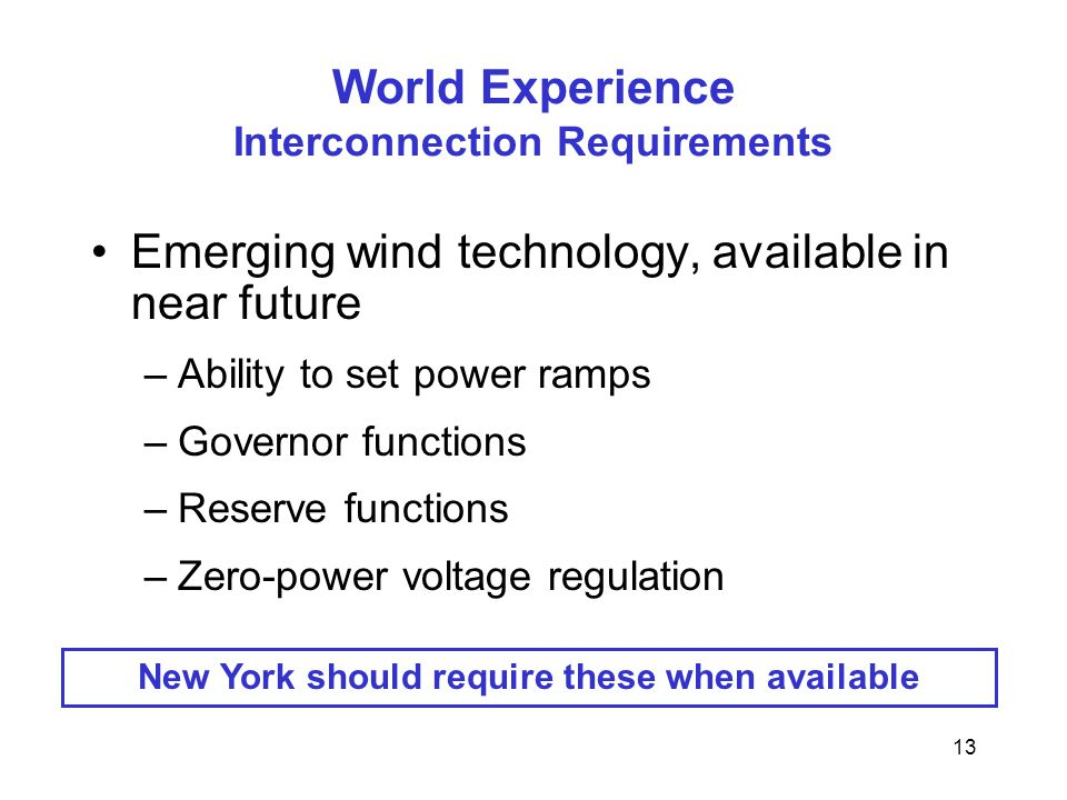 13 World Experience Interconnection Requirements Emerging wind technology, available in near future –Ability to set power ramps –Governor functions –Reserve functions –Zero-power voltage regulation New York should require these when available