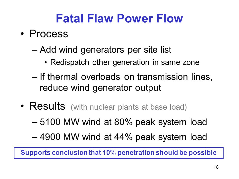18 Fatal Flaw Power Flow Process –Add wind generators per site list Redispatch other generation in same zone –If thermal overloads on transmission lines, reduce wind generator output Results (with nuclear plants at base load) –5100 MW wind at 80% peak system load –4900 MW wind at 44% peak system load Supports conclusion that 10% penetration should be possible