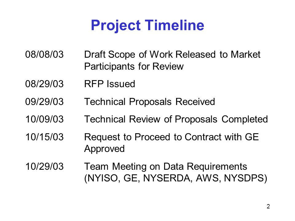 2 Project Timeline 08/08/03Draft Scope of Work Released to Market Participants for Review 08/29/03RFP Issued 09/29/03Technical Proposals Received 10/09/03Technical Review of Proposals Completed 10/15/03Request to Proceed to Contract with GE Approved 10/29/03Team Meeting on Data Requirements (NYISO, GE, NYSERDA, AWS, NYSDPS)