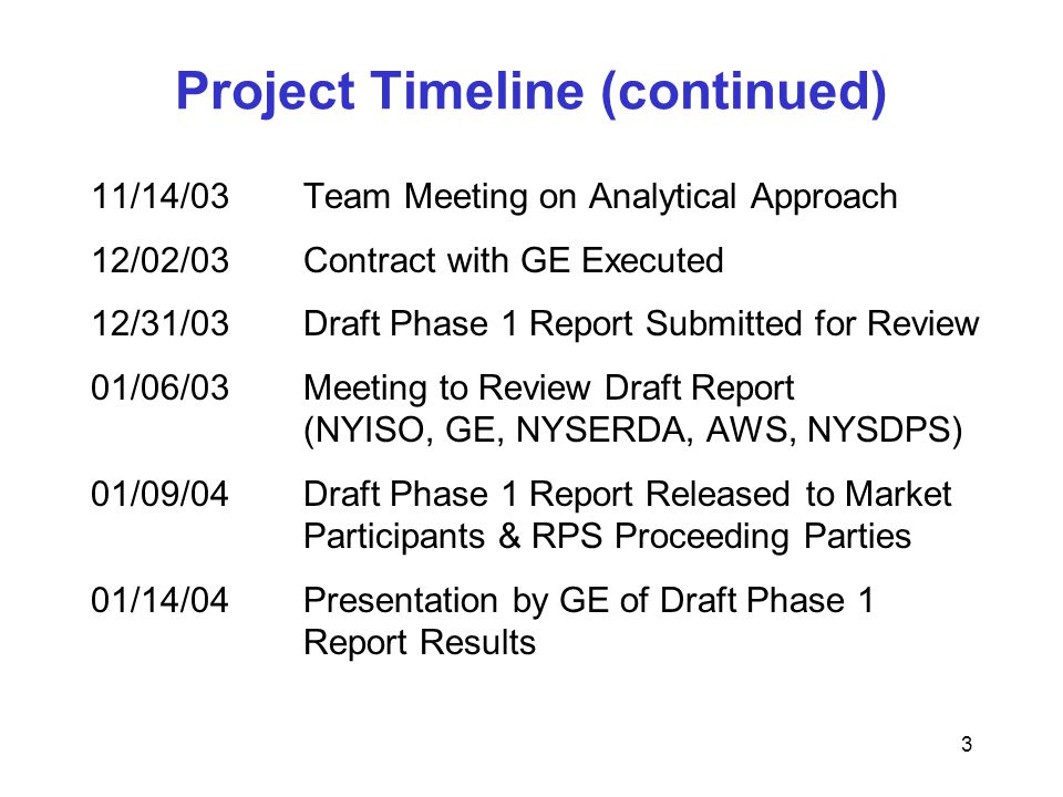 3 Project Timeline (continued) 11/14/03Team Meeting on Analytical Approach 12/02/03Contract with GE Executed 12/31/03Draft Phase 1 Report Submitted for Review 01/06/03Meeting to Review Draft Report (NYISO, GE, NYSERDA, AWS, NYSDPS) 01/09/04Draft Phase 1 Report Released to Market Participants & RPS Proceeding Parties 01/14/04Presentation by GE of Draft Phase 1 Report Results