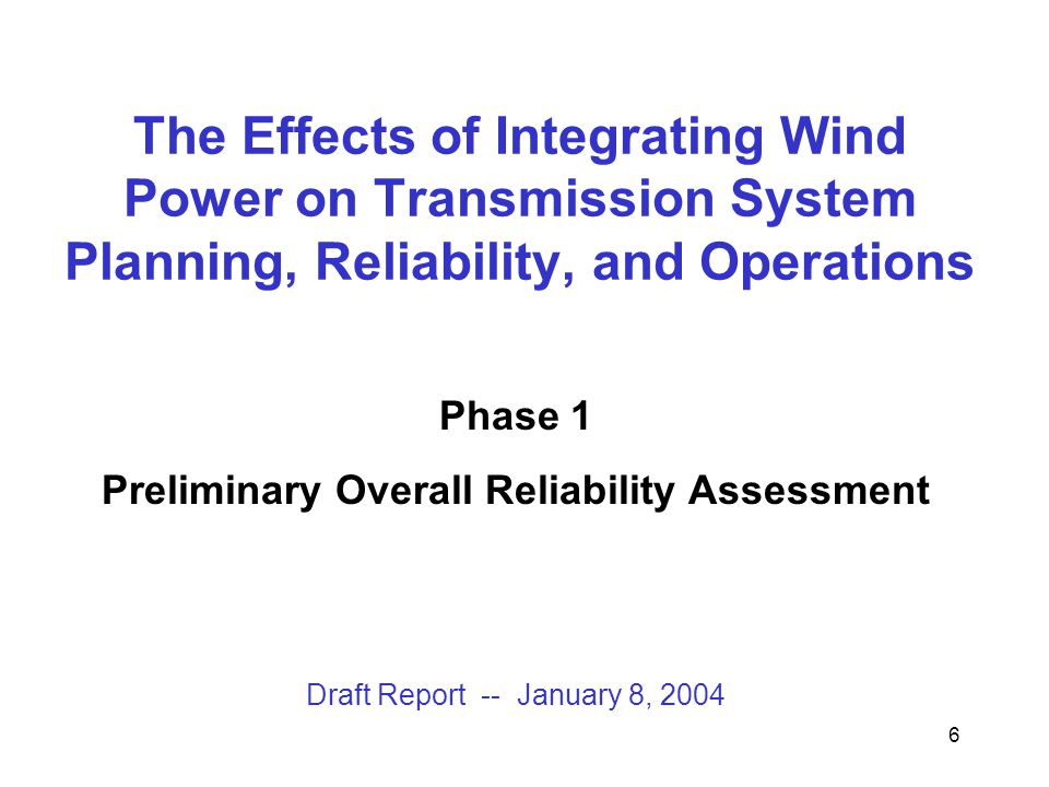 6 The Effects of Integrating Wind Power on Transmission System Planning, Reliability, and Operations Phase 1 Preliminary Overall Reliability Assessment Draft Report -- January 8, 2004