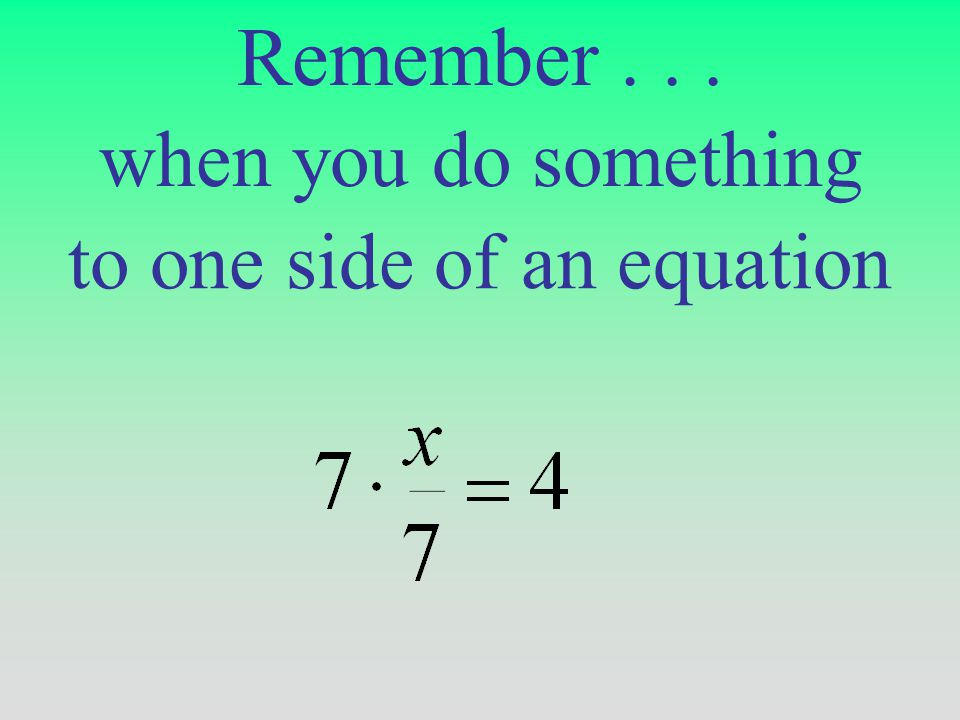 to one side of an equation when you do something Remember...