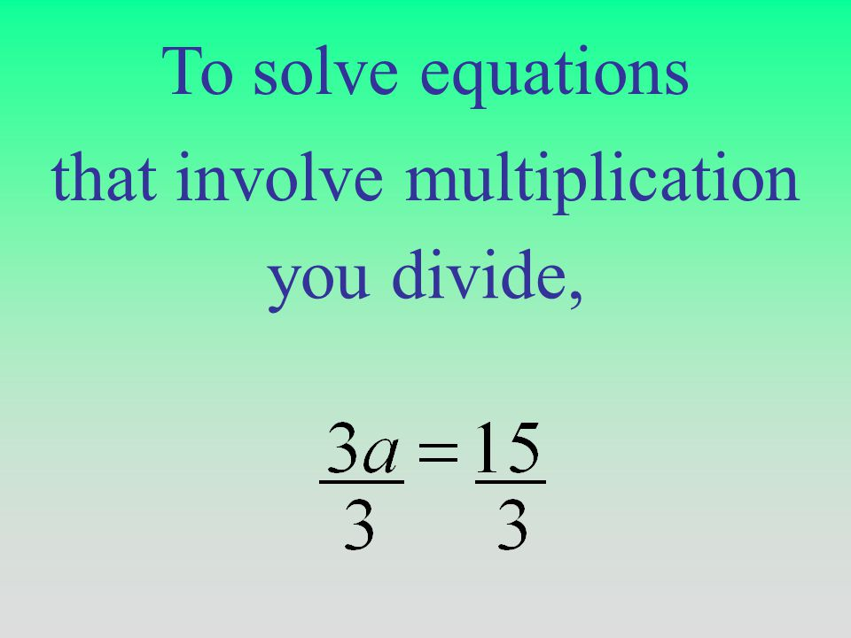 To solve equations that involve multiplication you divide,