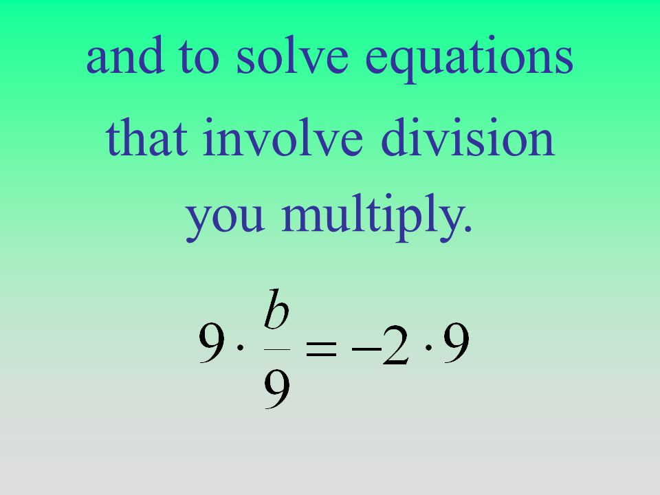 and to solve equations that involve division you multiply.