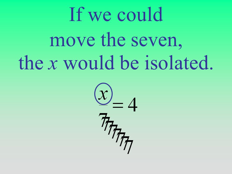 If we could the x would be isolated. move the seven,