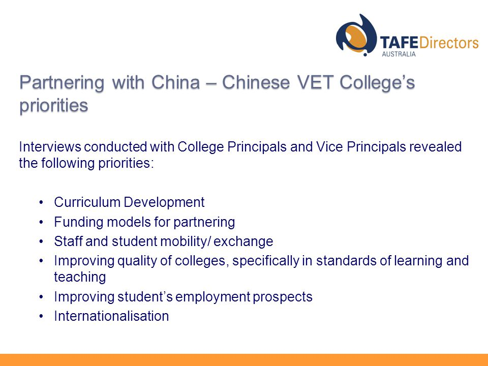 Partnering with China – Chinese VET College's priorities Interviews conducted with College Principals and Vice Principals revealed the following priorities: Curriculum Development Funding models for partnering Staff and student mobility/ exchange Improving quality of colleges, specifically in standards of learning and teaching Improving student's employment prospects Internationalisation