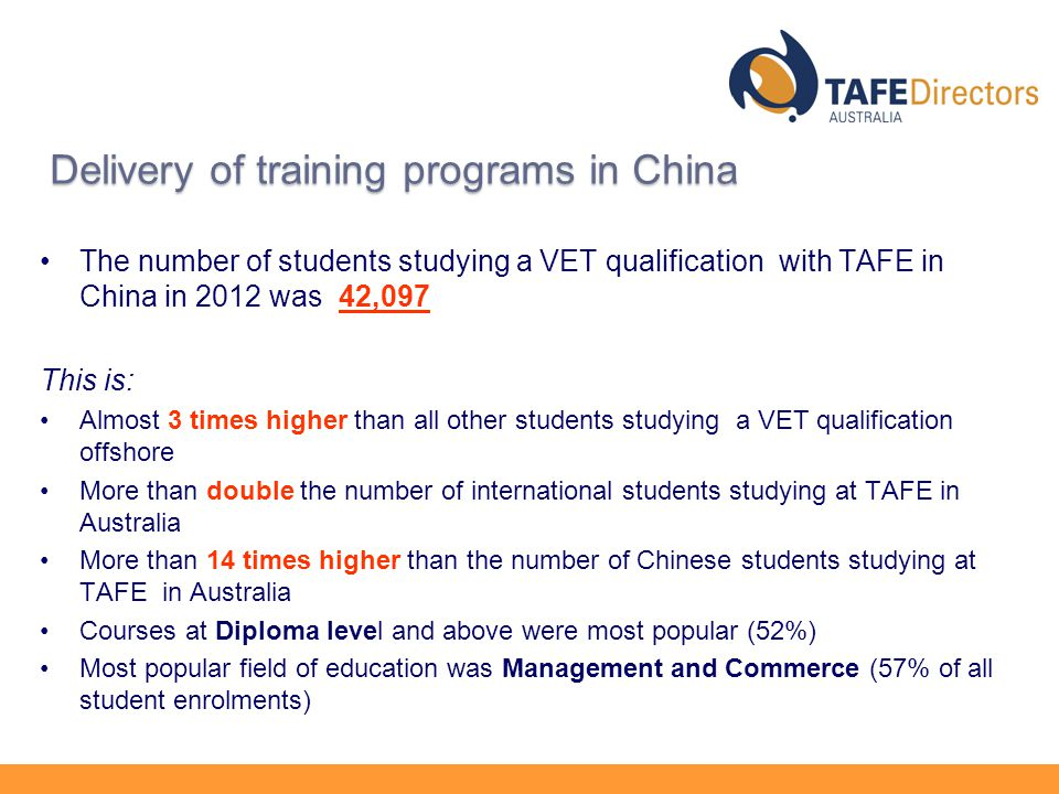 Delivery of training programs in China The number of students studying a VET qualification with TAFE in China in 2012 was 42,097 This is: Almost 3 times higher than all other students studying a VET qualification offshore More than double the number of international students studying at TAFE in Australia More than 14 times higher than the number of Chinese students studying at TAFE in Australia Courses at Diploma level and above were most popular (52%) Most popular field of education was Management and Commerce (57% of all student enrolments)