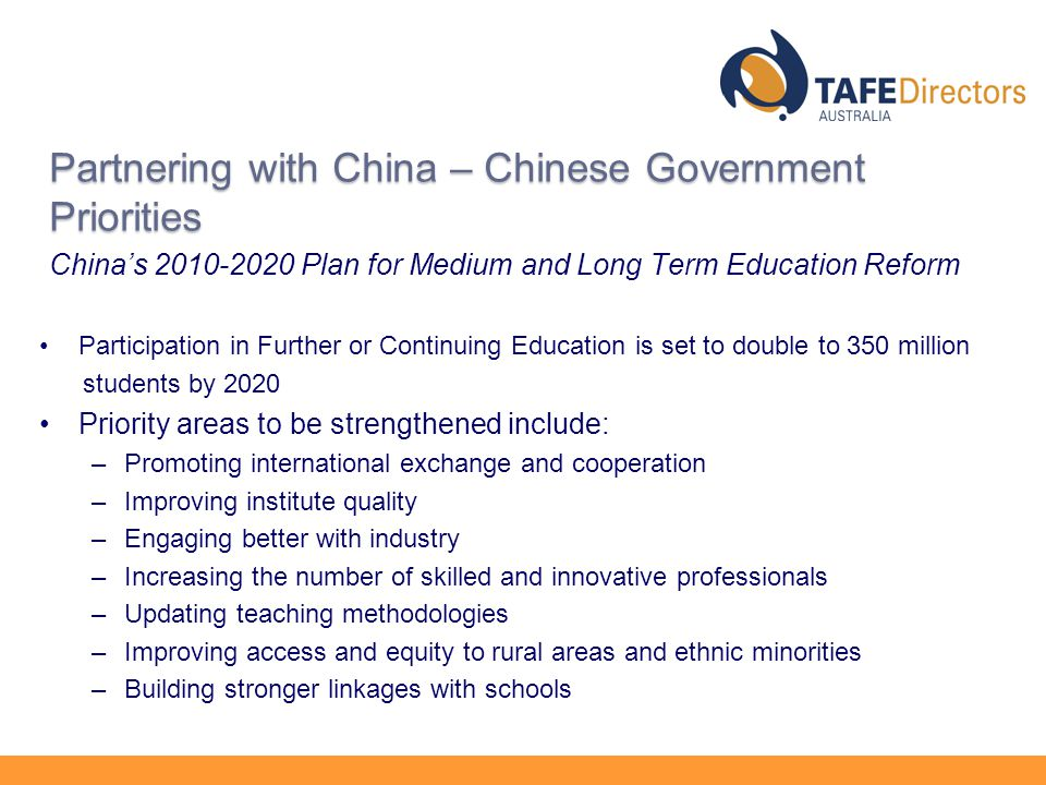 Partnering with China – Chinese Government Priorities China's Plan for Medium and Long Term Education Reform Participation in Further or Continuing Education is set to double to 350 million students by 2020 Priority areas to be strengthened include: –Promoting international exchange and cooperation –Improving institute quality –Engaging better with industry –Increasing the number of skilled and innovative professionals –Updating teaching methodologies –Improving access and equity to rural areas and ethnic minorities –Building stronger linkages with schools