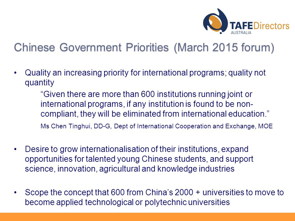 Chinese Government Priorities (March 2015 forum) Quality an increasing priority for international programs; quality not quantity Given there are more than 600 institutions running joint or international programs, if any institution is found to be non- compliant, they will be eliminated from international education. Ms Chen Tinghui, DD-G, Dept of International Cooperation and Exchange, MOE Desire to grow internationalisation of their institutions, expand opportunities for talented young Chinese students, and support science, innovation, agricultural and knowledge industries Scope the concept that 600 from China's universities to move to become applied technological or polytechnic universities