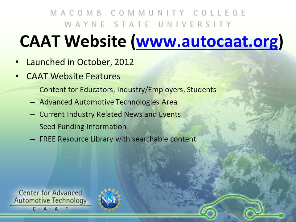 CAAT Website (  Launched in October, 2012 CAAT Website Features – Content for Educators, Industry/Employers, Students – Advanced Automotive Technologies Area – Current Industry Related News and Events – Seed Funding Information – FREE Resource Library with searchable content