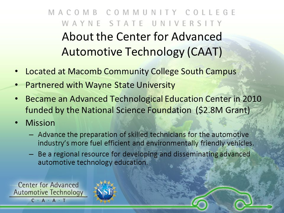 About the Center for Advanced Automotive Technology (CAAT) Located at Macomb Community College South Campus Partnered with Wayne State University Became an Advanced Technological Education Center in 2010 funded by the National Science Foundation ($2.8M Grant) Mission – Advance the preparation of skilled technicians for the automotive industry's more fuel efficient and environmentally friendly vehicles.