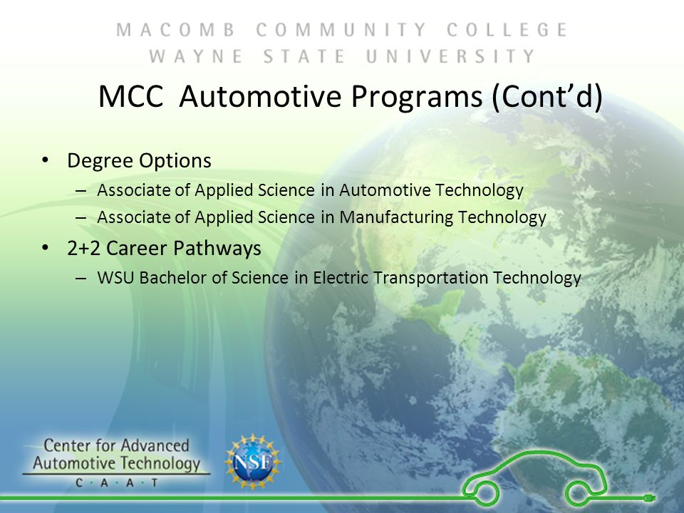 MCC Automotive Programs (Cont'd) Degree Options – Associate of Applied Science in Automotive Technology – Associate of Applied Science in Manufacturing Technology 2+2 Career Pathways – WSU Bachelor of Science in Electric Transportation Technology