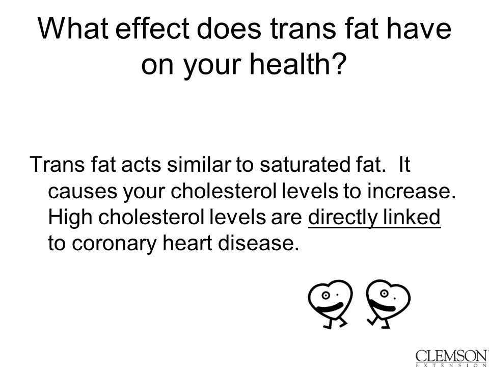 What effect does trans fat have on your health. Trans fat acts similar to saturated fat.