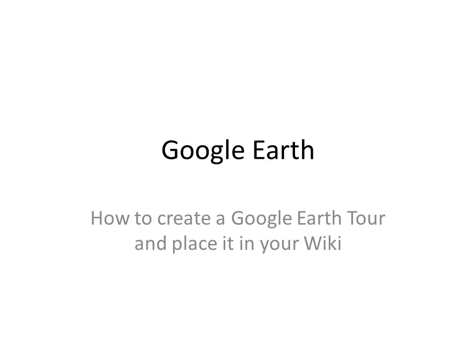Google Earth How to create a Google Earth Tour and place it in your Wiki