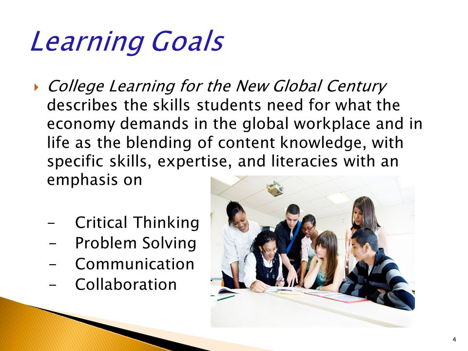  College Learning for the New Global Century describes the skills students need for what the economy demands in the global workplace and in life as the blending of content knowledge, with specific skills, expertise, and literacies with an emphasis on - Critical Thinking - Problem Solving - Communication -Collaboration 4