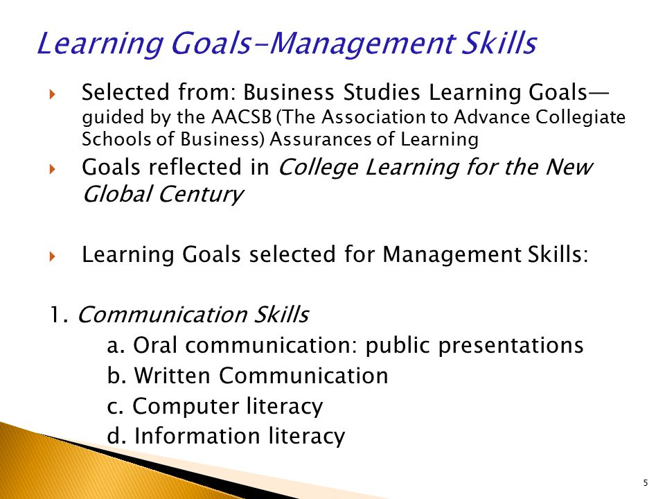  Selected from: Business Studies Learning Goals— guided by the AACSB (The Association to Advance Collegiate Schools of Business) Assurances of Learning  Goals reflected in College Learning for the New Global Century  Learning Goals selected for Management Skills: 1.