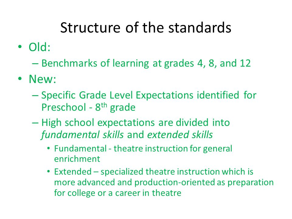Structure of the standards Old: – Benchmarks of learning at grades 4, 8, and 12 New: – Specific Grade Level Expectations identified for Preschool - 8 th grade – High school expectations are divided into fundamental skills and extended skills Fundamental - theatre instruction for general enrichment Extended – specialized theatre instruction which is more advanced and production-oriented as preparation for college or a career in theatre