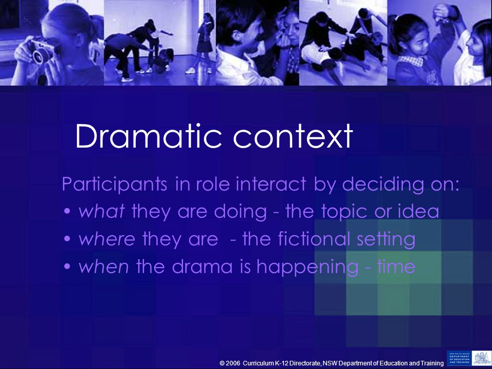 Dramatic context Participants in role interact by deciding on: what they are doing - the topic or idea where they are - the fictional setting when the drama is happening - time © 2006 Curriculum K-12 Directorate, NSW Department of Education and Training