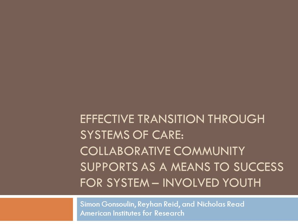 EFFECTIVE TRANSITION THROUGH SYSTEMS OF CARE: COLLABORATIVE COMMUNITY SUPPORTS AS A MEANS TO SUCCESS FOR SYSTEM – INVOLVED YOUTH Simon Gonsoulin, Reyhan Reid, and Nicholas Read American Institutes for Research