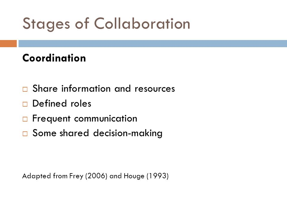 Stages of Collaboration Coordination  Share information and resources  Defined roles  Frequent communication  Some shared decision-making Adapted from Frey (2006) and Houge (1993)