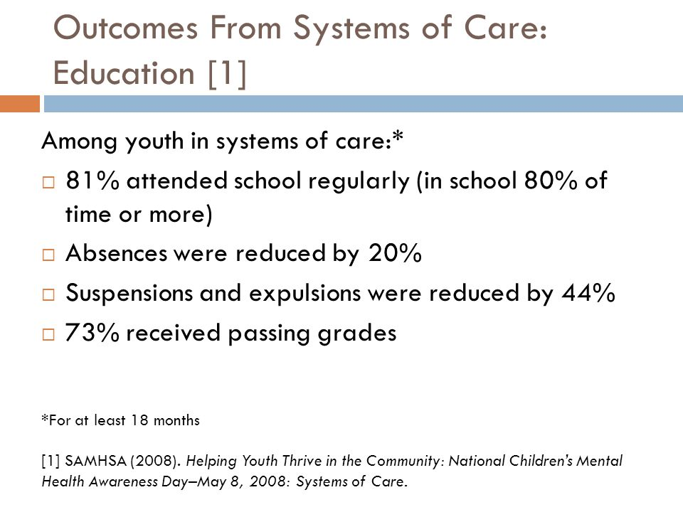 Outcomes From Systems of Care: Education [1] Among youth in systems of care:*  81% attended school regularly (in school 80% of time or more)  Absences were reduced by 20%  Suspensions and expulsions were reduced by 44%  73% received passing grades *For at least 18 months [1] SAMHSA (2008).
