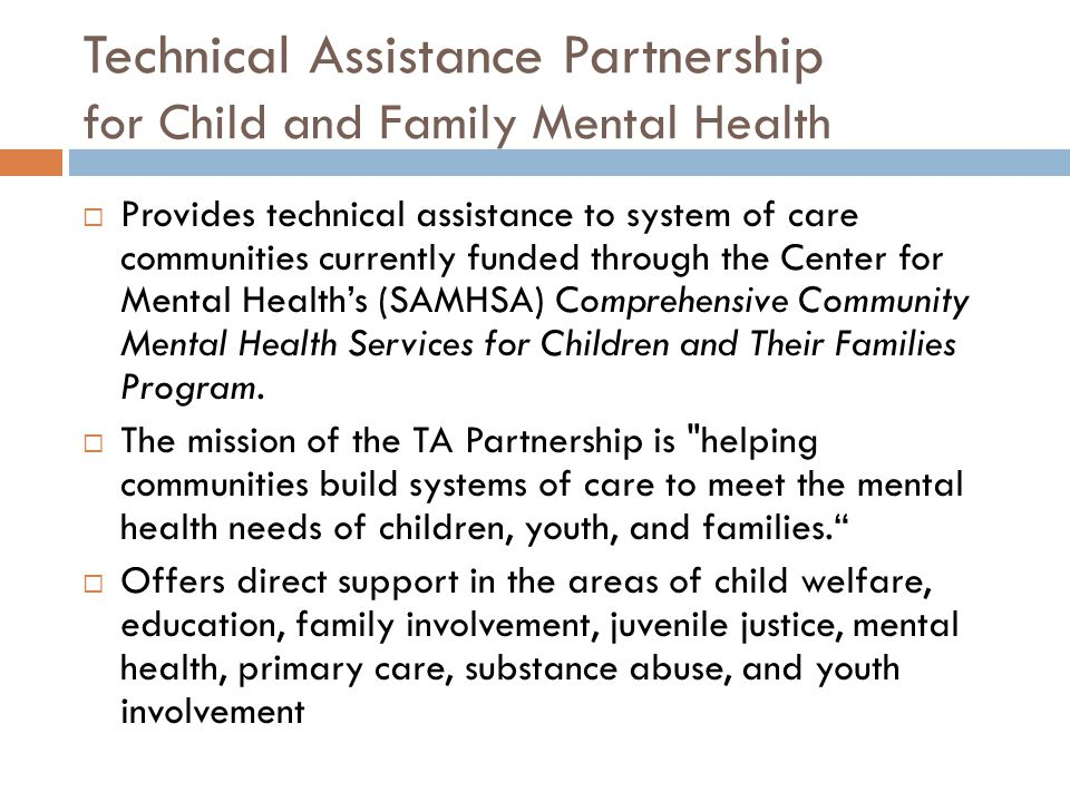 Technical Assistance Partnership for Child and Family Mental Health  Provides technical assistance to system of care communities currently funded through the Center for Mental Health's (SAMHSA) Comprehensive Community Mental Health Services for Children and Their Families Program.