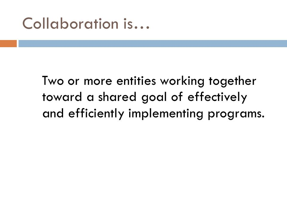 Collaboration is… Two or more entities working together toward a shared goal of effectively and efficiently implementing programs.