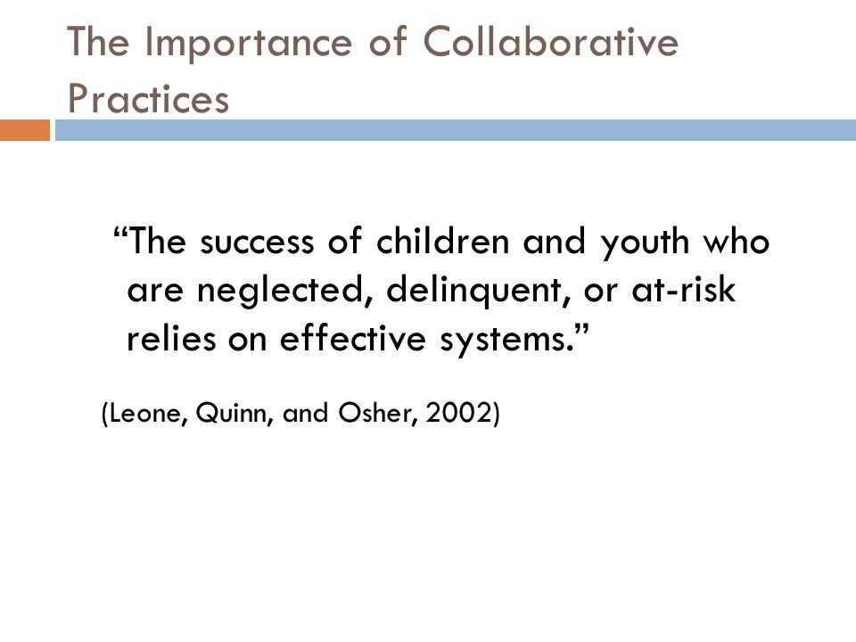 The Importance of Collaborative Practices The success of children and youth who are neglected, delinquent, or at-risk relies on effective systems. (Leone, Quinn, and Osher, 2002)