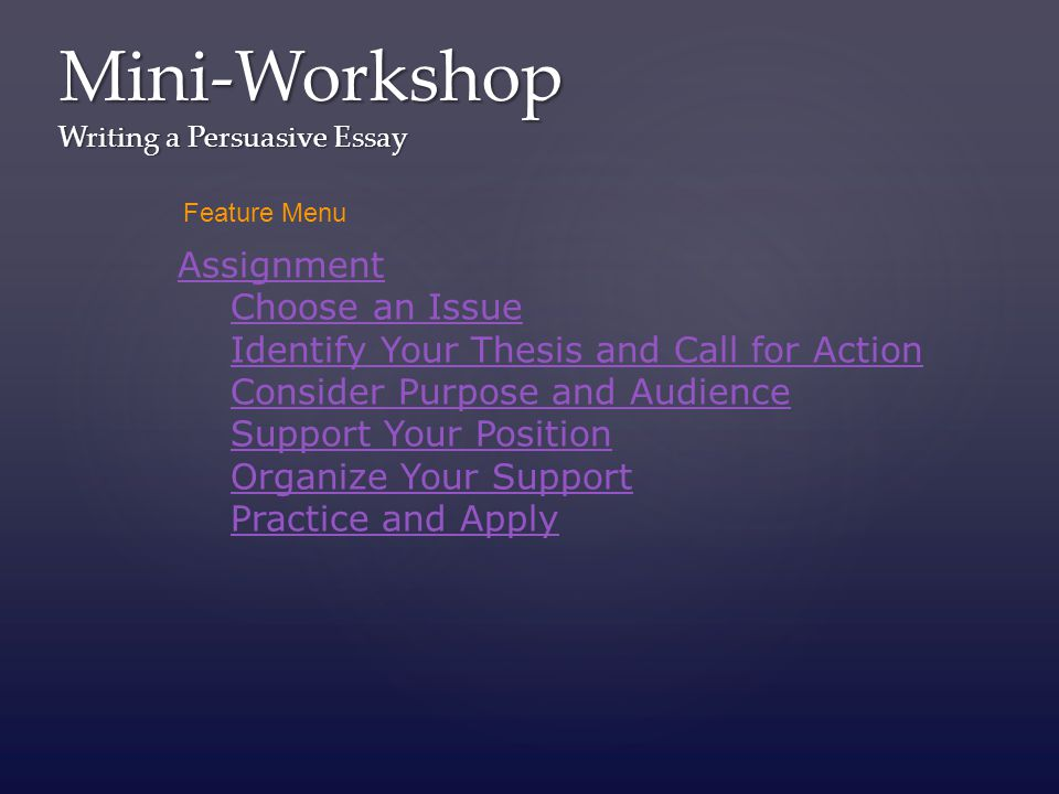 mini workshop writing a persuasive essay assignment choose an  1 mini workshop writing a persuasive essay assignment choose an issue identify your thesis and call for action consider purpose and audience support your