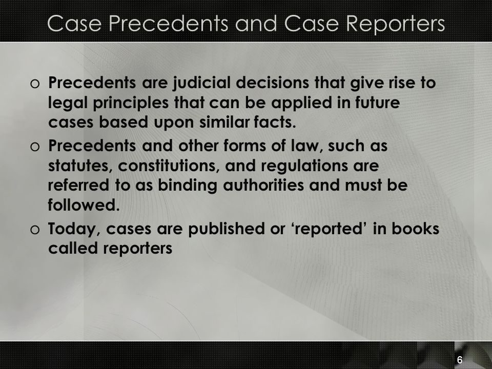 6 Case Precedents and Case Reporters o Precedents are judicial decisions that give rise to legal principles that can be applied in future cases based upon similar facts.