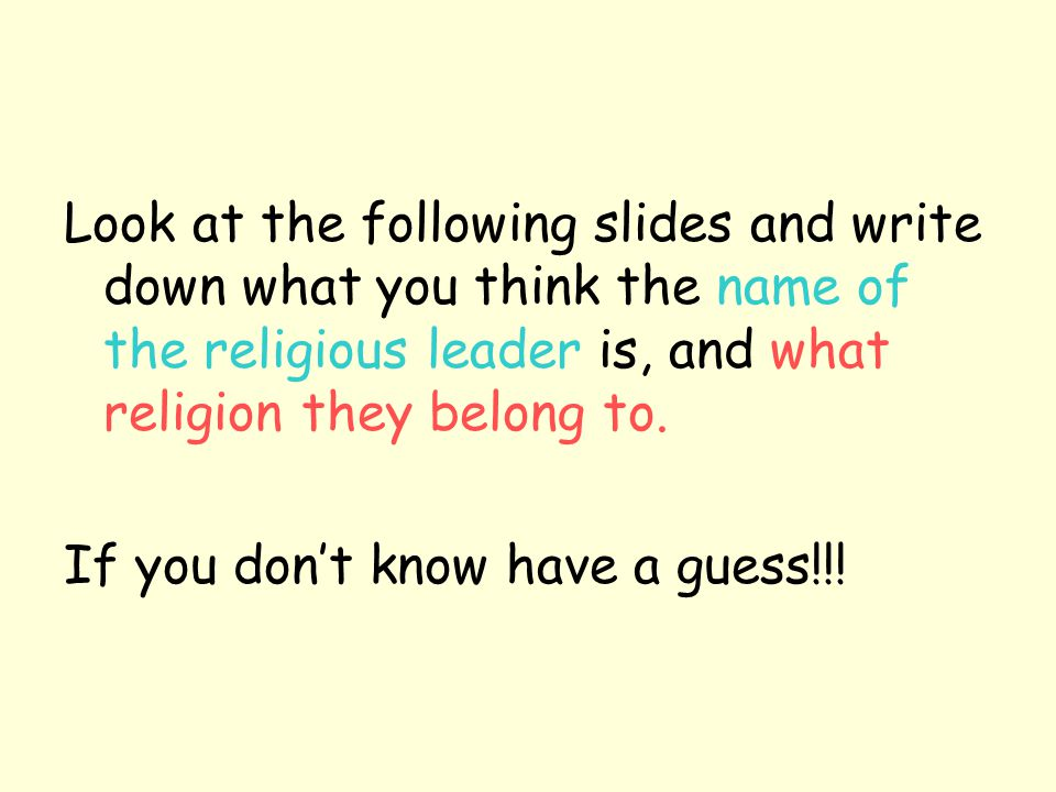 Look at the following slides and write down what you think the name of the religious leader is, and what religion they belong to.