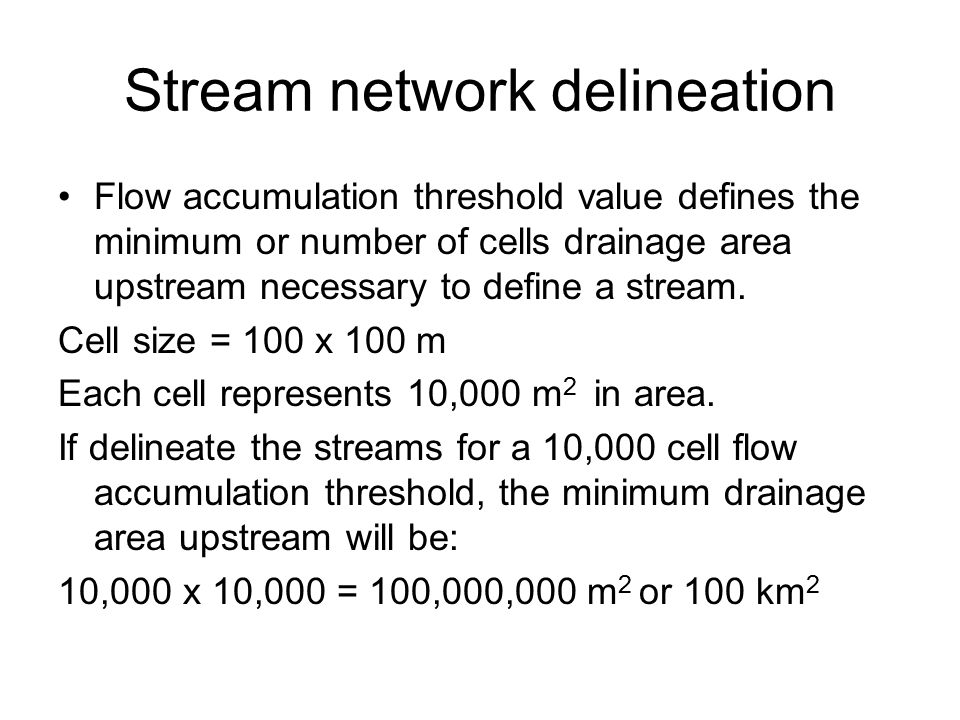 Stream network delineation Flow accumulation threshold value defines the minimum or number of cells drainage area upstream necessary to define a stream.