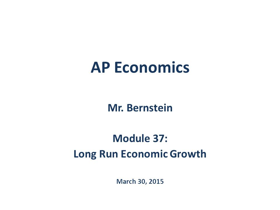 AP Economics Mr. Bernstein Module 37: Long Run Economic Growth March 30, 2015